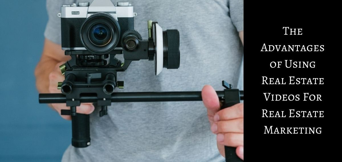 The Advantages of Using Real Estate Videos For Real Estate Marketing